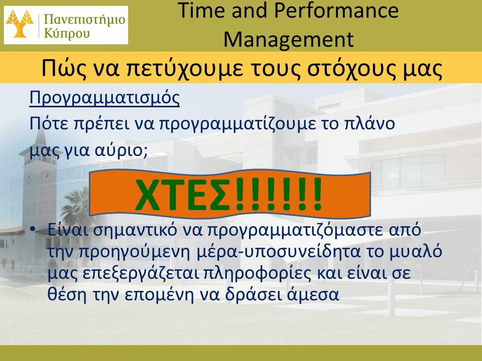 Προγραμματισμός Πότε πρέπει να προγραμματίζουμε το πλάνο μας για αύριο; • Είναι σημαντικό να προγραμματιζόμαστε από την προηγούμενη μέρα-υποσυνείδητα το μυαλό μας επεξεργάζεται πληροφορίες και είναι σε θέση την επομένη να δράσει άμεσα Time and Performance Management Πώς να πετύχουμε τους στόχους μας ΧΤΕΣ!!!!!!