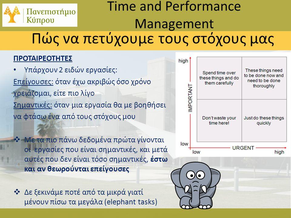 Πώς να πετύχουμε τους στόχους μας Time and Performance Management ΠΡΟΤΑΙΡΕΟΤΗΤΕΣ • Υπάρχουν 2 ειδών εργασίες: Επείγουσες: όταν έχω ακριβώς όσο χρόνο χρειάζομαι, είτε πιο λίγο Σημαντικές: όταν μια εργασία θα με βοηθήσει να φτάσω ένα από τους στόχους μου  Με τα πιο πάνω δεδομένα πρώτα γίνονται οι εργασίες που είναι σημαντικές, και μετά αυτές που δεν είναι τόσο σημαντικές, έστω και αν θεωρούνται επείγουσες  Δε ξεκινάμε ποτέ από τα μικρά γιατί μένουν πίσω τα μεγάλα (elephant tasks)