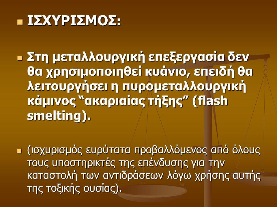  ΙΣΧΥΡΙΣΜΟΣ :  Στη μεταλλουργική επεξεργασία δεν θα χρησιμοποιηθεί κυάνιο, επειδή θα λειτουργήσει η πυρομεταλλουργική κάμινος ακαριαίας τήξης (flash smelting).