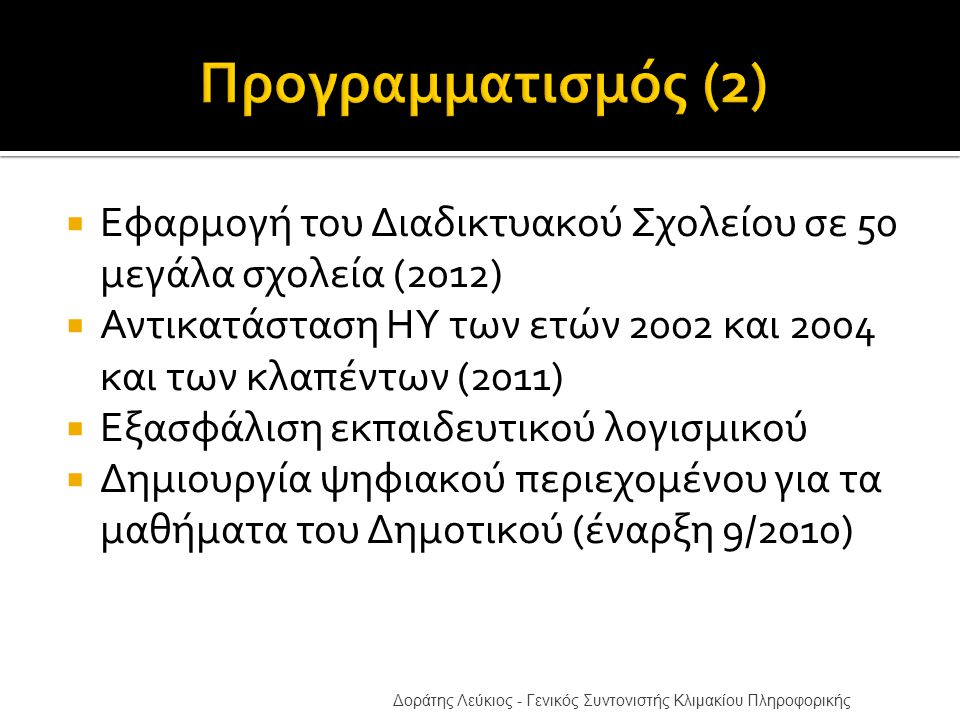  Εφαρμογή του Διαδικτυακού Σχολείου σε 50 μεγάλα σχολεία (2012)  Αντικατάσταση ΗΥ των ετών 2002 και 2004 και των κλαπέντων (2011)  Εξασφάλιση εκπαιδευτικού λογισμικού  Δημιουργία ψηφιακού περιεχομένου για τα μαθήματα του Δημοτικού (έναρξη 9/2010) Δοράτης Λεύκιος - Γενικός Συντονιστής Κλιμακίου Πληροφορικής