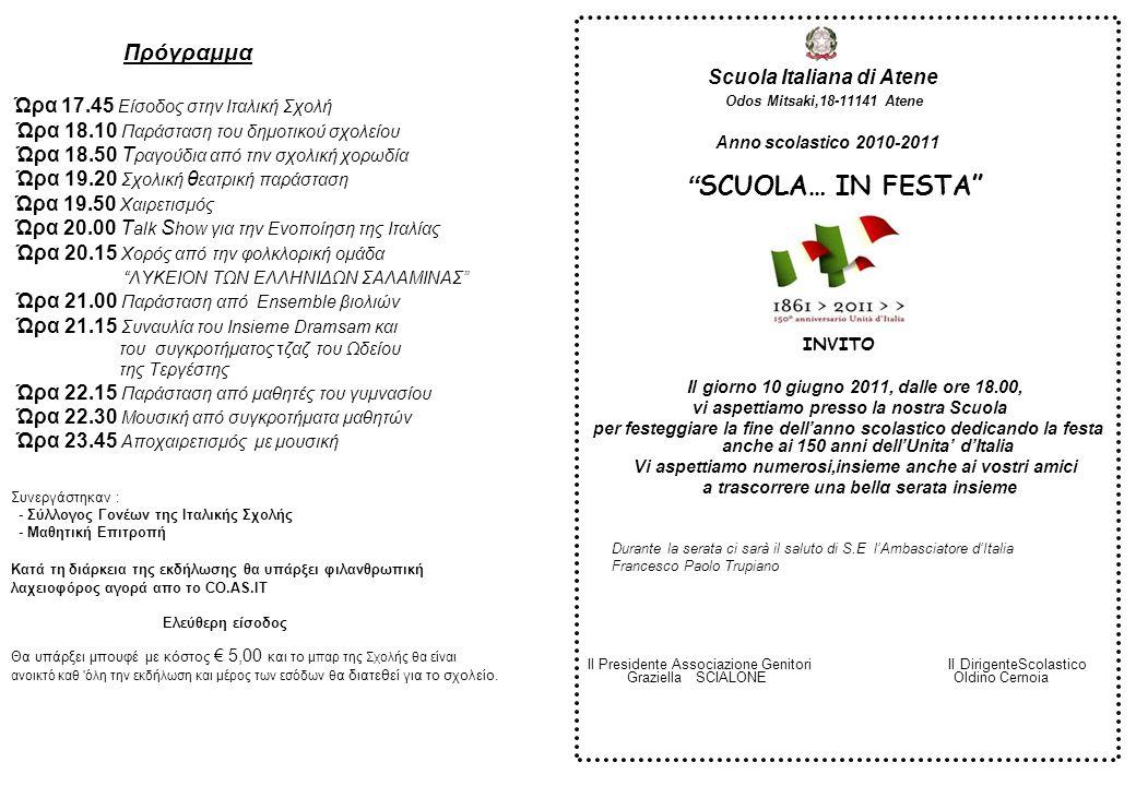 Scuola Italiana di Atene Odos Mitsaki,18-11141 Atene Σχολικό έτος 2010-2011 ΤΟ ΣΧΟΛΕΙΟ… ΓΙΟΡΤΑΖΕΙ ΠΡΟΣΚΛΗΣΗ Την 10η Ιουνίου 2011, από ώρα 18.00 σας περιμένουμε στο σχολείο μας για να γιορτάσουμε το τέλος του σχολικού έτους Η γιορτή θα είναι αφιερωμένη στα 150 χρόνια της Ενoποίησης της Ιταλίας Σας περιμένουμε, μαζί με τους φίλους σας για να περάσουμε ένα όμορφο βράδυ Κατά τη διάρκεια της βραδιάς η Ιταλική Σχολή Αθηνών θα απευθύνει χαιρετισμό στον Πρέσβυ της Ιταλίας Francesco Paolo Trupiano Η Πρόεδρος του Σύλλογου Γονέων Ο Διευθυντής της Σχολής Antonella De Laurentis Oldino Cernoia Programma Ore 17.45 Ingresso alla Scuola Italiana Ore 18.10 Esibizioni scuola elementare Ore 18.50 Esibizione Coro della scuola Ore 19.20 Esibizione teatrale della scuola Ore 19.50 Interventi di saluto Ore 20.00 Talk Show sul Risorgimento Ore 20.15 Esibizione Accademia Danza Tradizionale LYKEION ΤΟΝ ELLENIDON SALAMINAS Ore 21.00 Esibizione Ensemble violinistico Ore 21.15 Concerto dell'Insieme Dramsam e del gruppo jazz del Conservatorio di Trieste Ore 22.15 Esibizione scuola media Ore 22.30 Esibizione Gruppi musicali della scuola Ore 23.45 Saluto in musica In collaborazione con: -Associazione dei genitori della Scuola Italiana -Comitato studentesco Scuola Italiana Atene Durante la manifestazione ci sara' una lotteria gestita dal CO.A.S.IT per finalita' assistenziali Ingresso libero Sara' predisposto buffet a costo fisso di € 5,00 e il servizio bar della Scuola sarà aperto durante tutta la manifestazione e parte dell'incasso sarà devoluto alla scuola stessa.