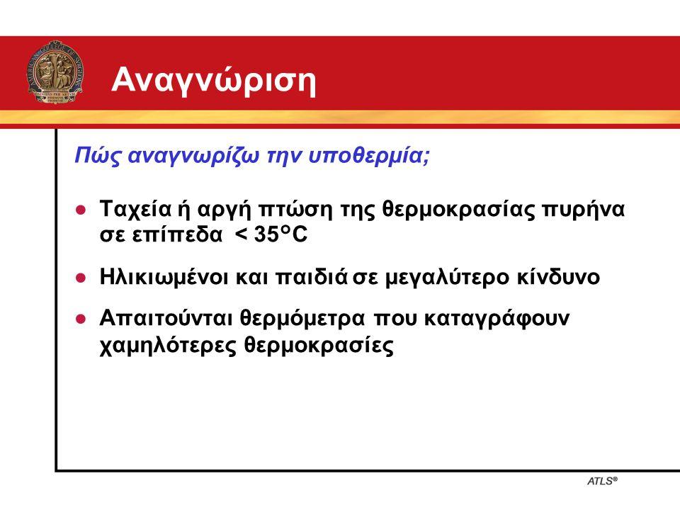 Αναγνώριση ● Ταχεία ή αργή πτώση της θερμοκρασίας πυρήνα σε επίπεδα < 35°C ● Ηλικιωμένοι και παιδιά σε μεγαλύτερο κίνδυνο ● Απαιτούνται θερμόμετρα που