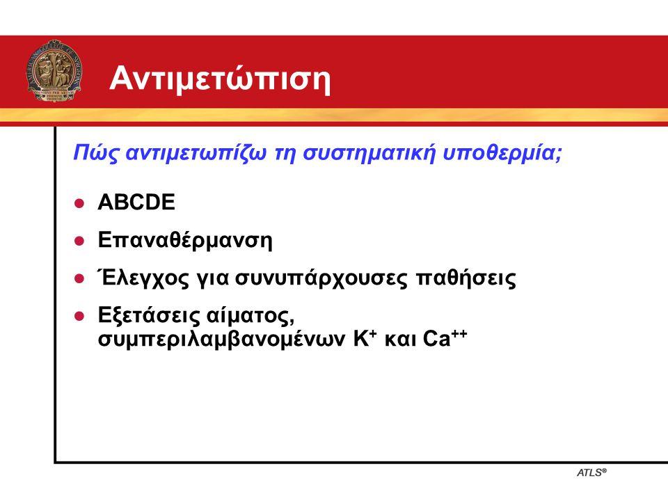 Αντιμετώπιση ● ABCDE ● Επαναθέρμανση ● Έλεγχος για συνυπάρχουσες παθήσεις ● Εξετάσεις αίματος, συμπεριλαμβανομένων K + και Ca ++ Πώς αντιμετωπίζω τη σ
