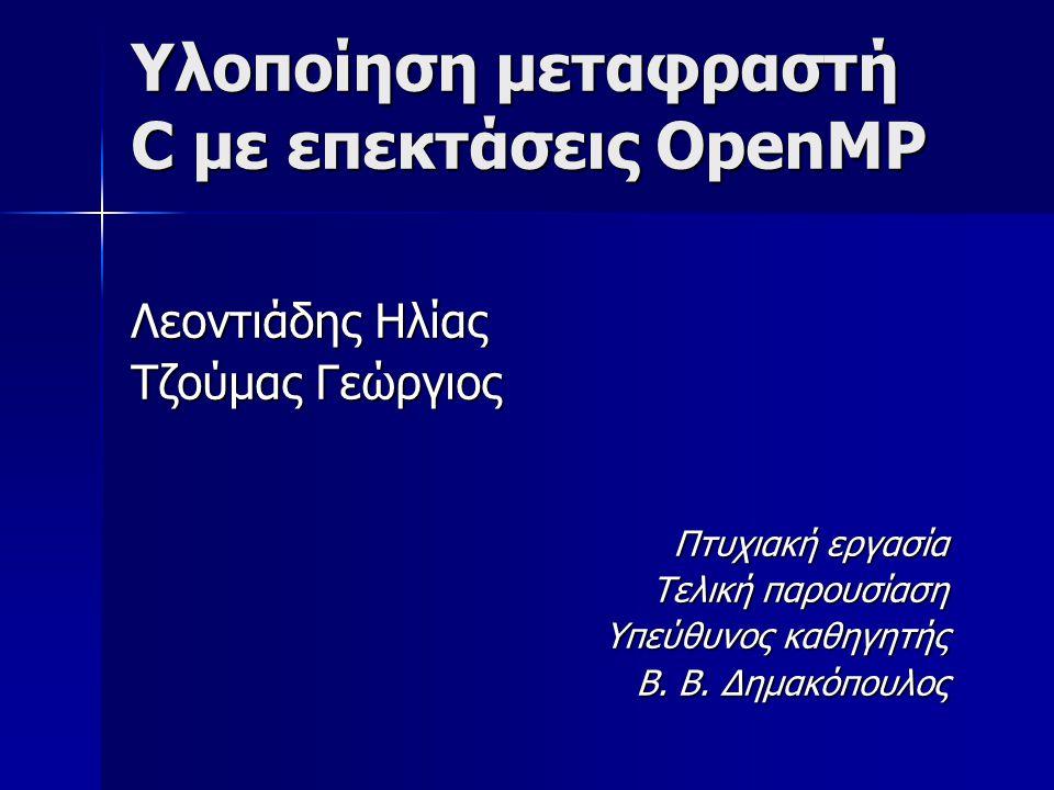 Υλοποίηση μεταφραστή C με επεκτάσεις OpenMP Λεοντιάδης Ηλίας Τζούμας Γεώργιος Πτυχιακή εργασία Τελική παρουσίαση Υπεύθυνος καθηγητής Β.