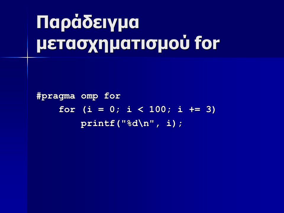 Παράδειγμα μετασχηματισμού for #pragma omp for for (i = 0; i < 100; i += 3) for (i = 0; i < 100; i += 3) printf( %d\n , i); printf( %d\n , i);