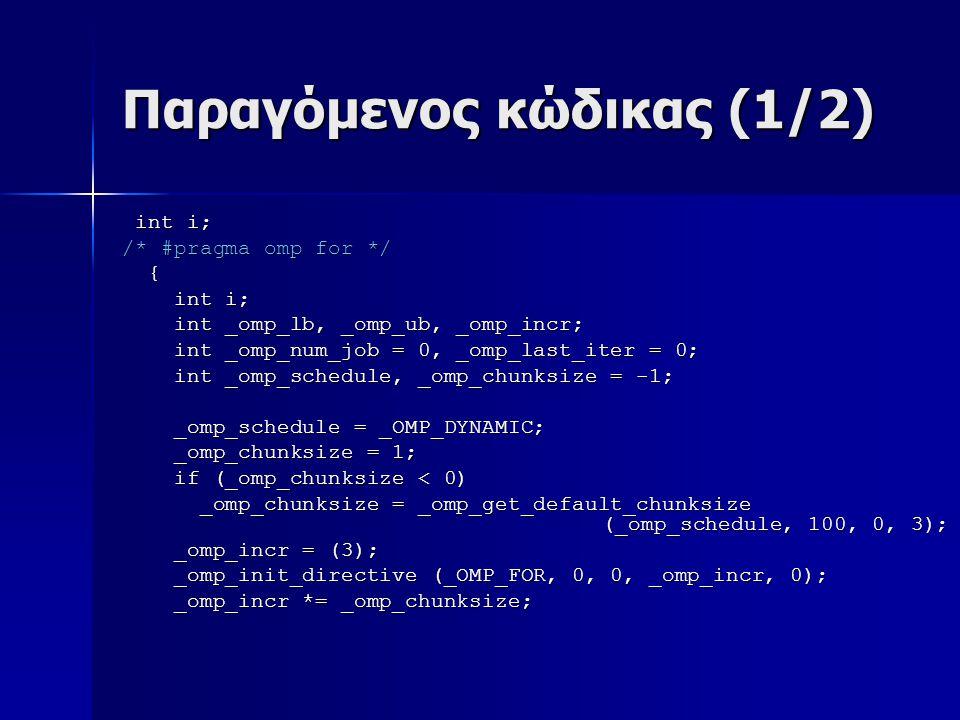 Παραγόμενος κώδικας (1/2) int i; int i; /* #pragma omp for */ { int i; int i; int _omp_lb, _omp_ub, _omp_incr; int _omp_lb, _omp_ub, _omp_incr; int _omp_num_job = 0, _omp_last_iter = 0; int _omp_num_job = 0, _omp_last_iter = 0; int _omp_schedule, _omp_chunksize = -1; int _omp_schedule, _omp_chunksize = -1; _omp_schedule = _OMP_DYNAMIC; _omp_schedule = _OMP_DYNAMIC; _omp_chunksize = 1; _omp_chunksize = 1; if (_omp_chunksize < 0) if (_omp_chunksize < 0) _omp_chunksize = _omp_get_default_chunksize (_omp_schedule, 100, 0, 3); _omp_chunksize = _omp_get_default_chunksize (_omp_schedule, 100, 0, 3); _omp_incr = (3); _omp_incr = (3); _omp_init_directive (_OMP_FOR, 0, 0, _omp_incr, 0); _omp_init_directive (_OMP_FOR, 0, 0, _omp_incr, 0); _omp_incr *= _omp_chunksize; _omp_incr *= _omp_chunksize;