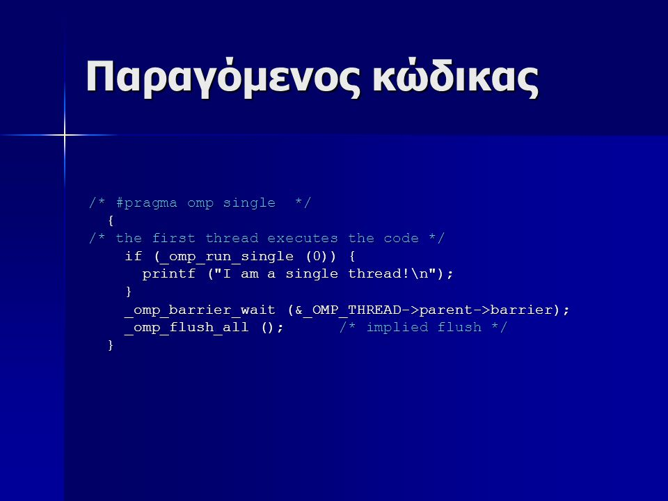 Παραγόμενος κώδικας /* #pragma omp single */ { /* the first thread executes the code */ if (_omp_run_single (0)) { if (_omp_run_single (0)) { printf ( I am a single thread!\n ); printf ( I am a single thread!\n ); } _omp_barrier_wait (&_OMP_THREAD->parent->barrier); _omp_barrier_wait (&_OMP_THREAD->parent->barrier); _omp_flush_all (); /* implied flush */ _omp_flush_all (); /* implied flush */ }