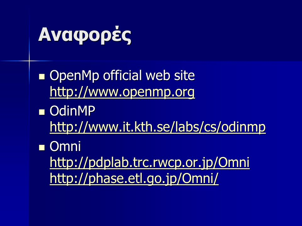 Αναφορές  OpenMp official web site http://www.openmp.org http://www.openmp.org  OdinMP http://www.it.kth.se/labs/cs/odinmp http://www.it.kth.se/labs/cs/odinmp  Omni http://pdplab.trc.rwcp.or.jp/Omni http://phase.etl.go.jp/Omni/ http://pdplab.trc.rwcp.or.jp/Omni http://phase.etl.go.jp/Omni/ http://pdplab.trc.rwcp.or.jp/Omni http://phase.etl.go.jp/Omni/