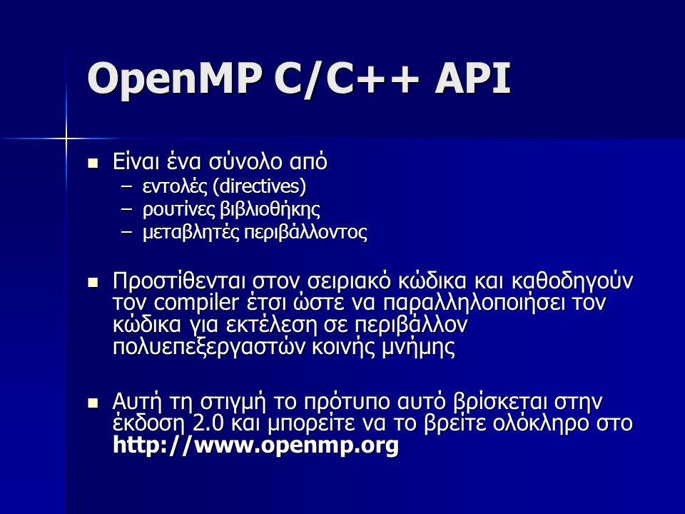 OpenMP C/C++ API  Είναι ένα σύνολο από –εντολές (directives) –ρουτίνες βιβλιοθήκης –μεταβλητές περιβάλλοντος  Προστίθενται στον σειριακό κώδικα και καθοδηγούν τον compiler έτσι ώστε να παραλληλοποιήσει τον κώδικα για εκτέλεση σε περιβάλλον πολυεπεξεργαστών κοινής μνήμης  Αυτή τη στιγμή το πρότυπο αυτό βρίσκεται στην έκδοση 2.0 και μπορείτε να το βρείτε ολόκληρο στο http://www.openmp.org