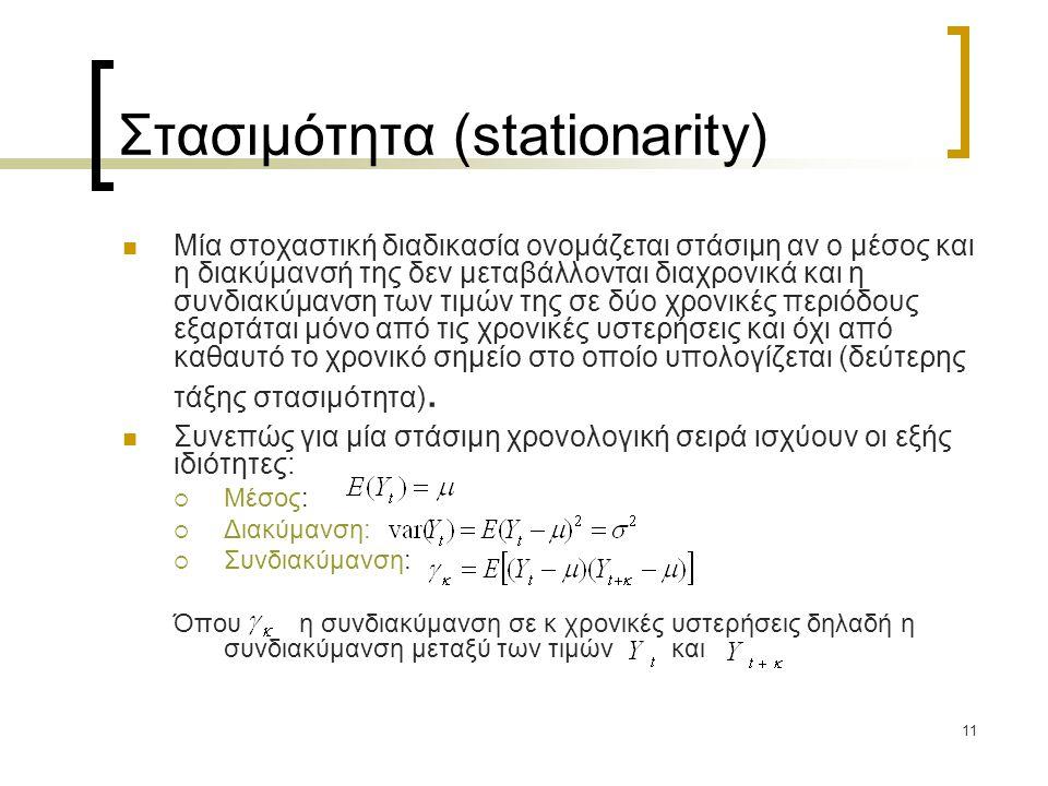 11 Στασιμότητα (stationarity)  Μία στοχαστική διαδικασία ονομάζεται στάσιμη αν ο μέσος και η διακύμανσή της δεν μεταβάλλονται διαχρονικά και η συνδια