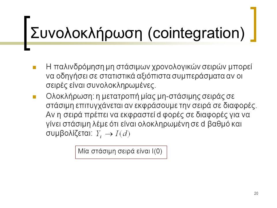 20 Συνολοκλήρωση (cointegration)  Η παλινδρόμηση μη στάσιμων χρονολογικών σειρών μπορεί να οδηγήσει σε στατιστικά αξιόπιστα συμπεράσματα αν οι σειρές