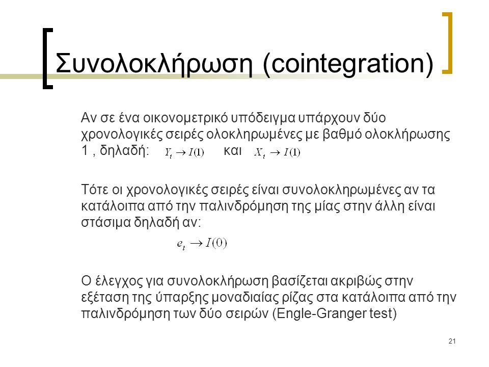 21 Συνολοκλήρωση (cointegration) Αν σε ένα οικονομετρικό υπόδειγμα υπάρχουν δύο χρονολογικές σειρές ολοκληρωμένες με βαθμό ολοκλήρωσης 1, δηλαδή: και