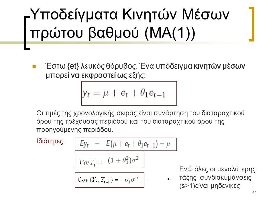 27 Υποδείγματα Κινητών Μέσων πρώτου βαθμού (ΜΑ(1))  Έστω {et} λευκός θόρυβος. Ένα υπόδειγμα κινητών μέσων μπορεί να εκφραστεί ως εξής: Οι τιμές της χ