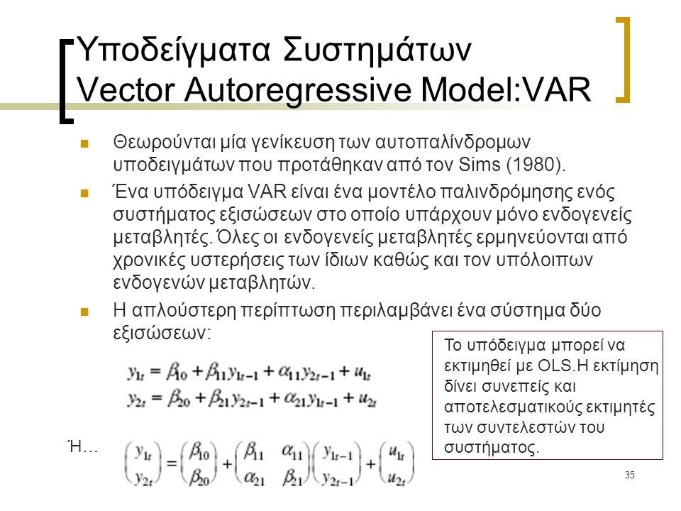 35 Υποδείγματα Συστημάτων Vector Autoregressive Model:VAR  Θεωρούνται μία γενίκευση των αυτοπαλίνδρομων υποδειγμάτων που προτάθηκαν από τον Sims (198