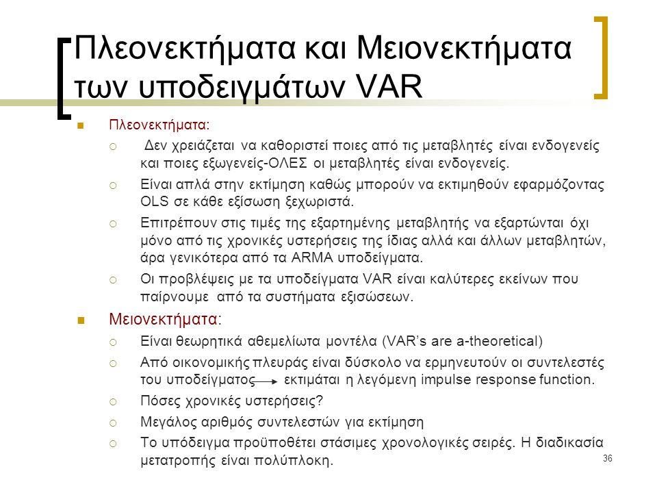 36 Πλεονεκτήματα και Μειονεκτήματα των υποδειγμάτων VAR  Πλεονεκτήματα:  Δεν χρειάζεται να καθοριστεί ποιες από τις μεταβλητές είναι ενδογενείς και