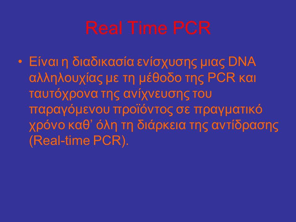 Real Time PCR •Είναι η διαδικασία ενίσχυσης μιας DNA αλληλουχίας με τη μέθοδο της PCR και ταυτόχρονα της ανίχνευσης του παραγόμενου προϊόντος σε πραγμ