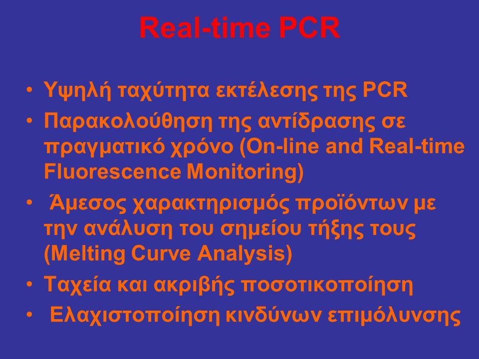 Real-time PCR •Υψηλή ταχύτητα εκτέλεσης της PCR •Παρακολούθηση της αντίδρασης σε πραγματικό χρόνο (On-line and Real-time Fluorescence Monitoring) • Άμεσος χαρακτηρισμός προϊόντων με την ανάλυση του σημείου τήξης τους (Melting Curve Analysis) •Ταχεία και ακριβής ποσοτικοποίηση • Ελαχιστοποίηση κινδύνων επιμόλυνσης