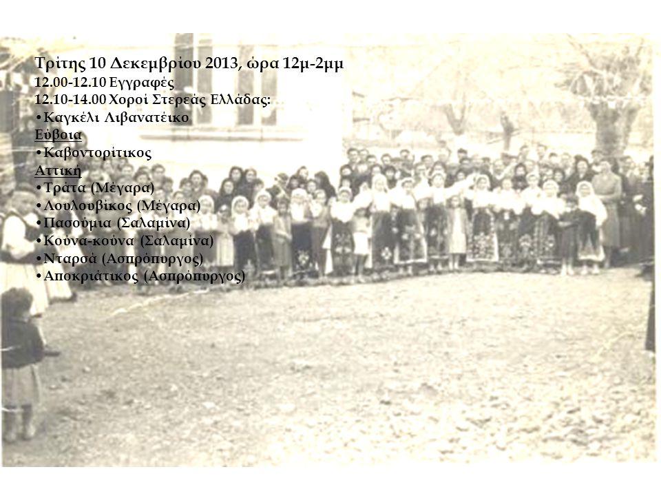 Τρίτης 10 Δεκεμβρίου 2013, ώρα 12μ-2μμ 12.00-12.10 Εγγραφές 12.10-14.00 Χοροί Στερεάς Ελλάδας: • Καγκέλι Λιβανατέικο Εύβοια • Καβοντορίτικος Αττική •