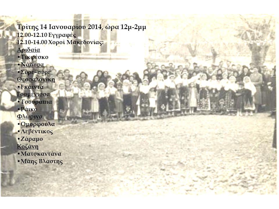 Τρίτης 14 Ιανουαρίου 2014, ώρα 12μ-2μμ 12.00-12.10 Εγγραφές 12.10-14.00 Χοροί Μακεδονίας: Αριδαία • Τικφέσκο • Νάουσα • Σύρε–σύρε Θεσσαλονίκη • Γκάιντα Γουμένισσα • Τσουράπια • Ράικο Φλώρινα • Ομορφούλα • Λεβέντικος • Ζάραμο Κοζάνη • Ματσκαντάνα • Μάης Βλάστης