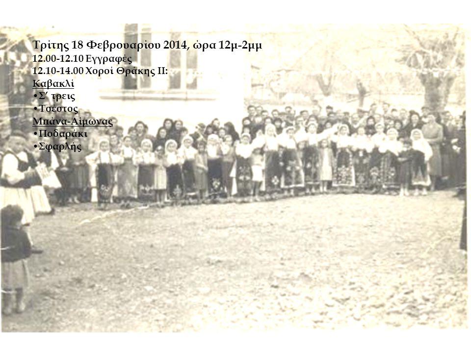Τρίτης 18 Φεβρουαρίου 2014, ώρα 12μ-2μμ 12.00-12.10 Εγγραφές 12.10-14.00 Χοροί Θράκης ΙΙ: Καβακλί • Σ' τρεις • Τσέστος Μπάνα-Αίμωνας • Ποδαράκι • Σφαρλής
