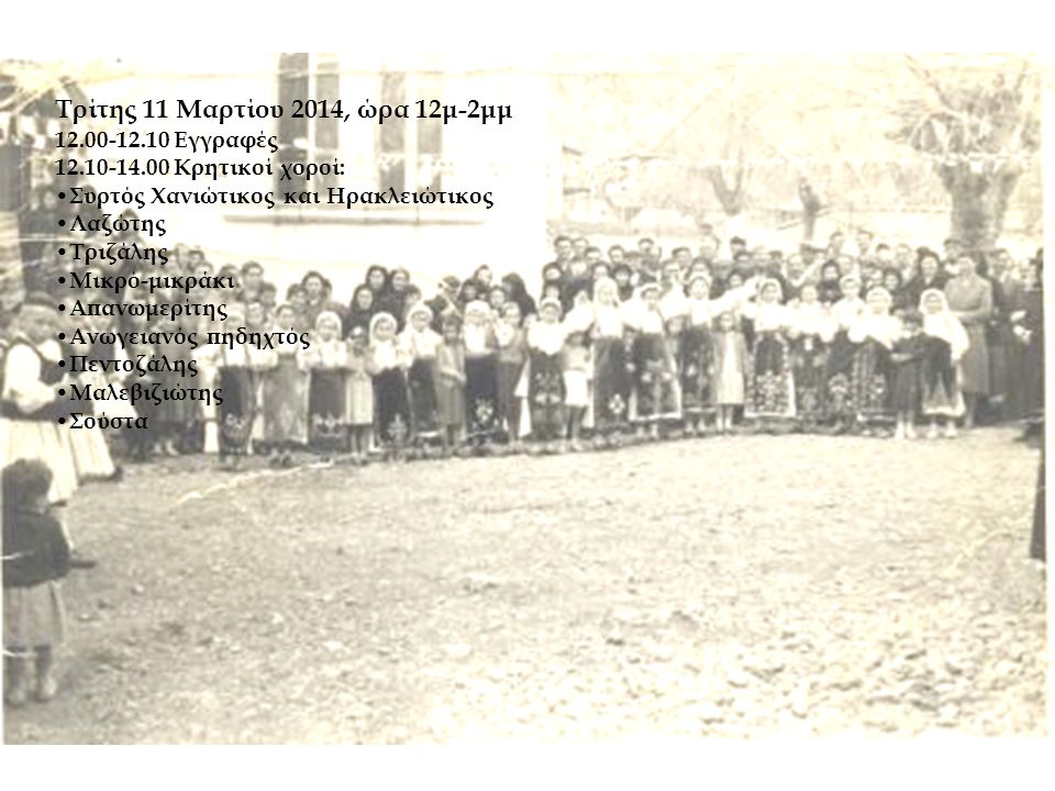 Τρίτης 11 Μαρτίου 2014, ώρα 12μ-2μμ 12.00-12.10 Εγγραφές 12.10-14.00 Κρητικοί χοροί: • Συρτός Χανιώτικος και Ηρακλειώτικος • Λαζώτης • Τριζάλης • Μικρό-μικράκι • Απανωμερίτης • Ανωγειανός πηδηχτός • Πεντοζάλης • Μαλεβιζιώτης • Σούστα