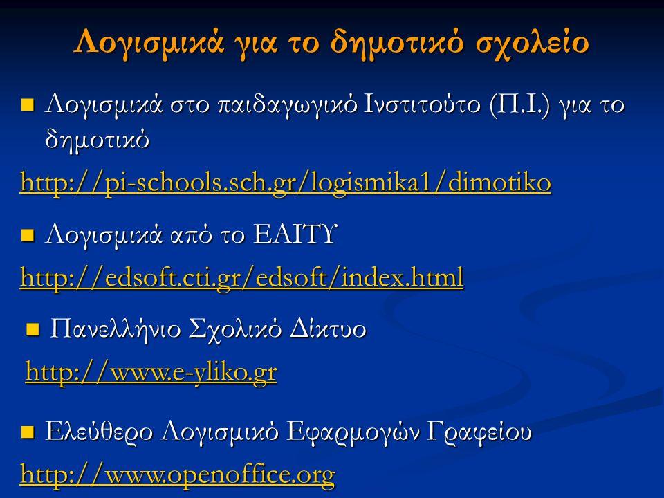 Λογισμικά για το δημοτικό σχολείο  Λογισμικά στο παιδαγωγικό Ινστιτούτο (Π.Ι.) για το δημοτικό http://pi-schools.sch.gr/logismika1/dimotiko  Λογισμικά από το ΕΑΙΤΥ http://edsoft.cti.gr/edsoft/index.html  Πανελλήνιο Σχολικό Δίκτυο http://www.e-yliko.gr  Ελεύθερο Λογισμικό Εφαρμογών Γραφείου http://www.openoffice.org