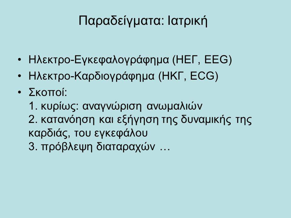 Παραδείγματα: Ιατρική •Ηλεκτρο-Εγκεφαλογράφημα (ΗΕΓ, EEG) •Ηλεκτρο-Καρδιογράφημα (ΗΚΓ, ΕCG) •Σκοποί: 1. κυρίως: αναγνώριση ανωμαλιών 2. κατανόηση και