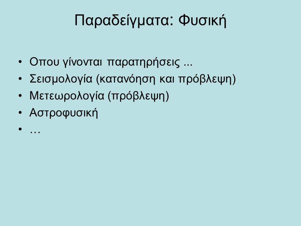 Παραδείγματα : Φυσική •Οπου γίνονται παρατηρήσεις... •Σεισμολογία (κατανόηση και πρόβλεψη) •Μετεωρολογία (πρόβλεψη) •Αστροφυσική •…