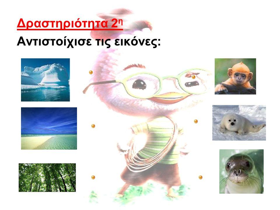 Δραστηριότητα 2 η Αντιστοίχισε τις εικόνες: