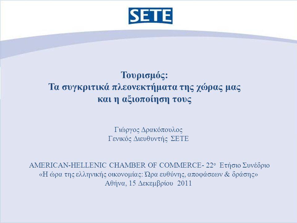 Γιώργος Δρακόπουλος Γενικός Διευθυντής ΣΕΤΕ AMERICAN-HELLENIC CHAMBER OF COMMERCE- 22 o Ετήσιο Συνέδριο «Η ώρα της ελληνικής οικονομίας: Ώρα ευθύνης, αποφάσεων & δράσης» Αθήνα, 15 Δεκεμβρίου 2011 Τουρισμός: Τα συγκριτικά πλεονεκτήματα της χώρας μας και η αξιοποίηση τους