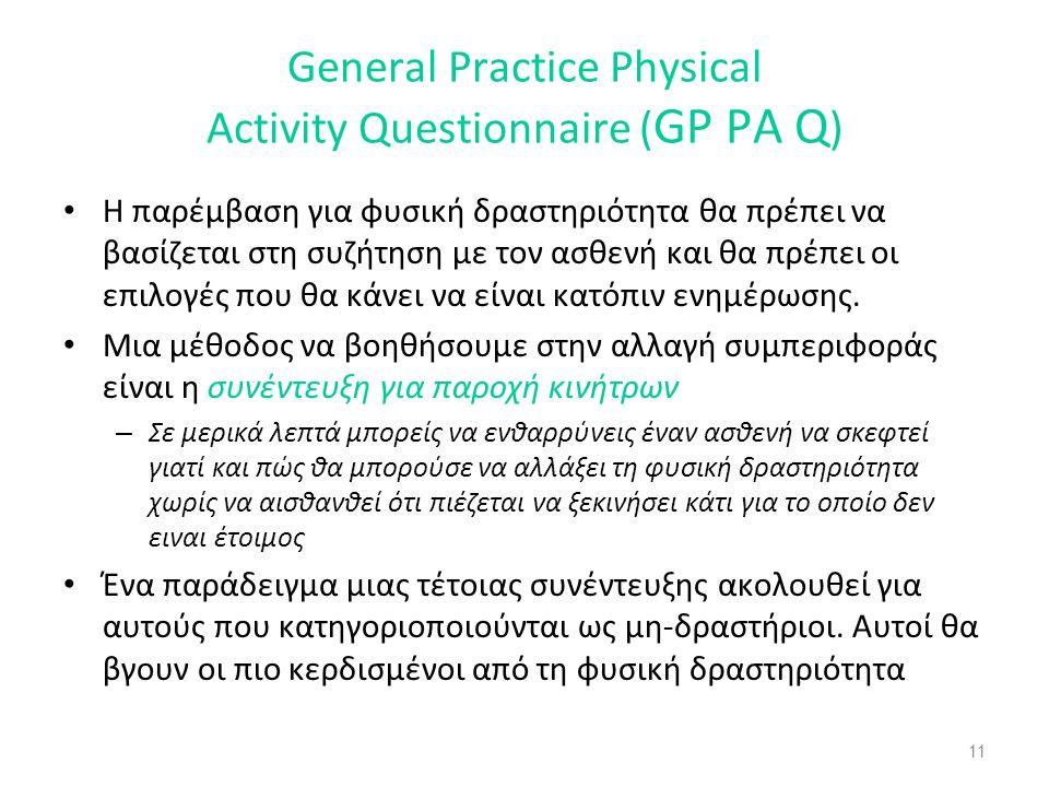 11 General Practice Physical Activity Questionnaire ( GP PA Q ) • Η παρέμβαση για φυσική δραστηριότητα θα πρέπει να βασίζεται στη συζήτηση με τον ασθενή και θα πρέπει οι επιλογές που θα κάνει να είναι κατόπιν ενημέρωσης.