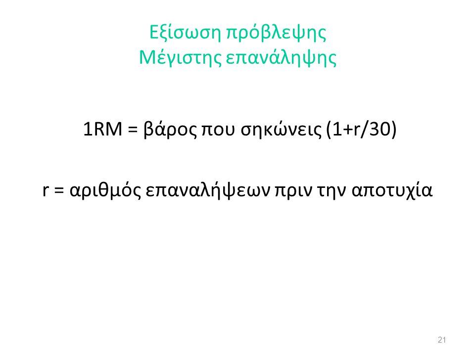21 Εξίσωση πρόβλεψης Μέγιστης επανάληψης 1RM = βάρος που σηκώνεις (1+r/30) r = αριθμός επαναλήψεων πριν την αποτυχία