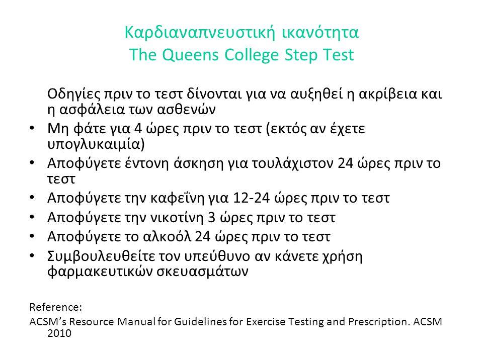 Καρδιαναπνευστική ικανότητα The Queens College Step Test Οδηγίες πριν το τεστ δίνονται για να αυξηθεί η ακρίβεια και η ασφάλεια των ασθενών • Μη φάτε για 4 ώρες πριν το τεστ (εκτός αν έχετε υπογλυκαιμία) • Αποφύγετε έντονη άσκηση για τουλάχιστον 24 ώρες πριν το τεστ • Αποφύγετε την καφεΐνη για 12-24 ώρες πριν το τεστ • Αποφύγετε την νικοτίνη 3 ώρες πριν το τεστ • Αποφύγετε το αλκοόλ 24 ώρες πριν το τεστ • Συμβουλευθείτε τον υπεύθυνο αν κάνετε χρήση φαρμακευτικών σκευασμάτων Reference: ACSM's Resource Manual for Guidelines for Exercise Testing and Prescription.
