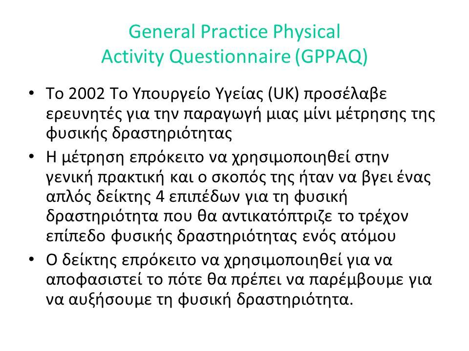 General Practice Physical Activity Questionnaire (GPPAQ) • Το 2002 Το Υπουργείο Υγείας (UK) προσέλαβε ερευνητές για την παραγωγή μιας μίνι μέτρησης της φυσικής δραστηριότητας • Η μέτρηση επρόκειτο να χρησιμοποιηθεί στην γενική πρακτική και ο σκοπός της ήταν να βγει ένας απλός δείκτης 4 επιπέδων για τη φυσική δραστηριότητα που θα αντικατόπτριζε το τρέχον επίπεδο φυσικής δραστηριότητας ενός ατόμου • Ο δείκτης επρόκειτο να χρησιμοποιηθεί για να αποφασιστεί το πότε θα πρέπει να παρέμβουμε για να αυξήσουμε τη φυσική δραστηριότητα.