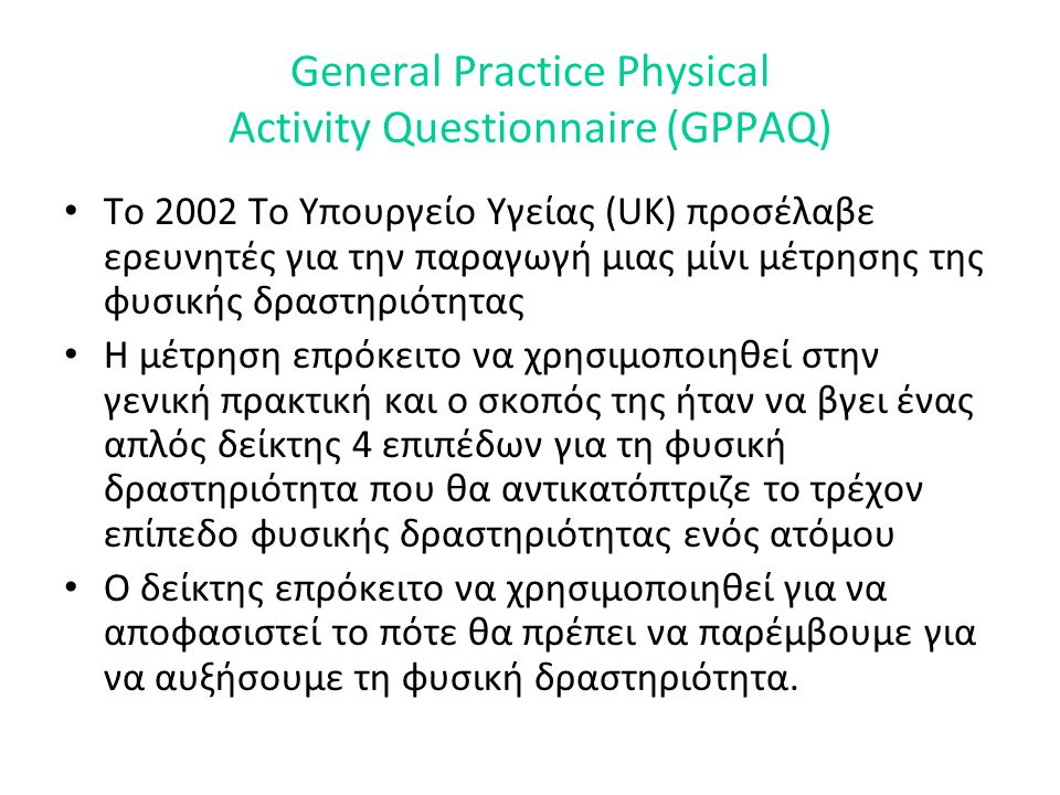 General Practice Physical Activity Questionnaire (GPPAQ) • Το 2002 Το Υπουργείο Υγείας (UK) προσέλαβε ερευνητές για την παραγωγή μιας μίνι μέτρησης τη