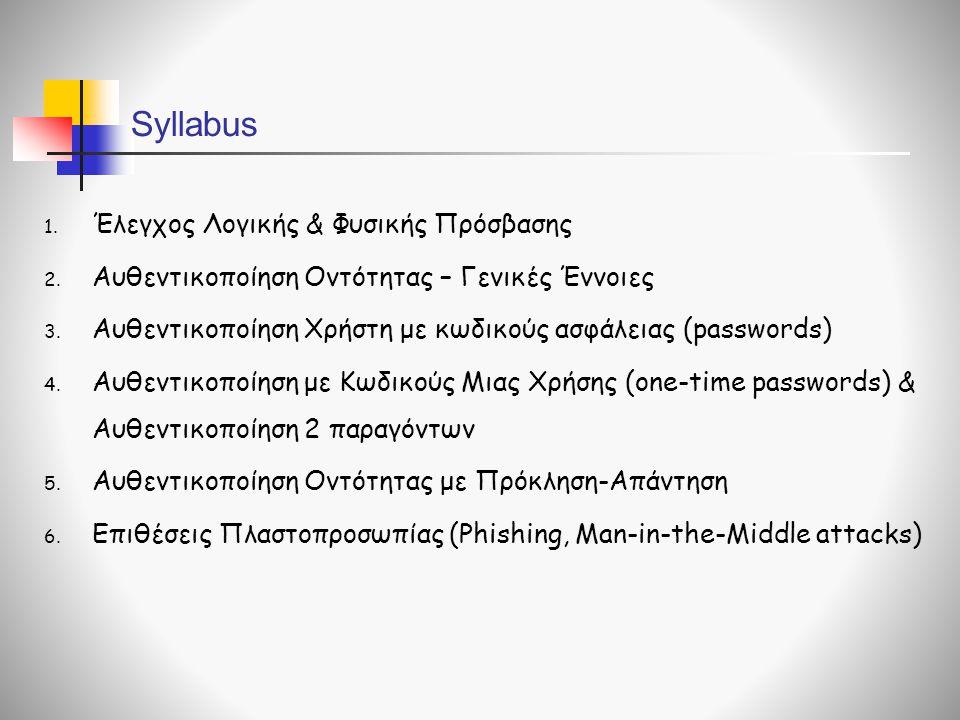 Syllabus 1. Έλεγχος Λογικής & Φυσικής Πρόσβασης 2. Αυθεντικοποίηση Οντότητας – Γενικές Έννοιες 3. Αυθεντικοποίηση Χρήστη με κωδικούς ασφάλειας (passwo