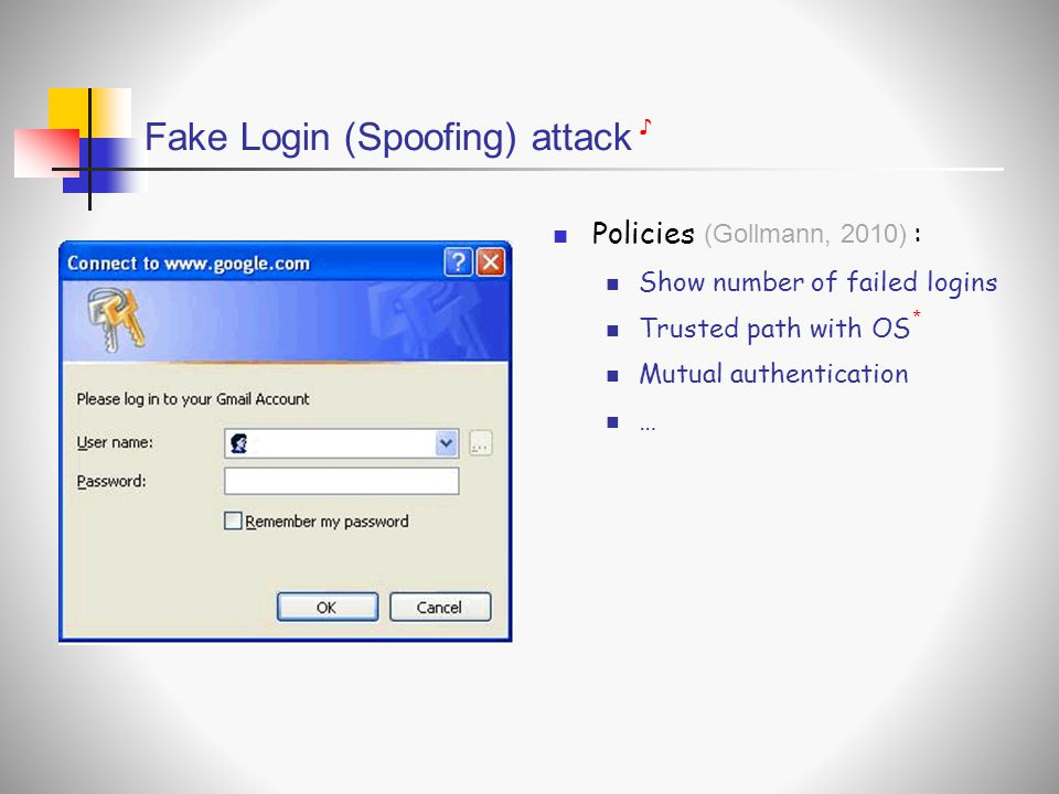 Fake Login (Spoofing) attack  Policies :  Show number of failed logins  Trusted path with OS  Mutual authentication  … (Gollmann, 2010) ♪ *