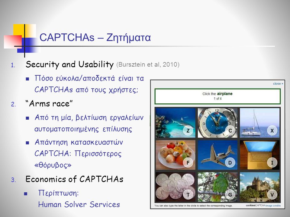 "CAPTCHAs – Ζητήματα 1. Security and Usability  Πόσο εύκολα/αποδεκτά είναι τα CAPTCHAs από τους χρήστες; 2. ""Arms race""  Από τη μία, βελτίωση εργαλεί"