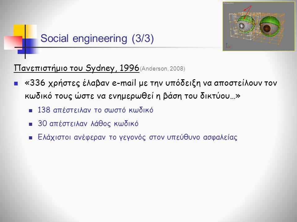 Social engineering (3/3) Πανεπιστήμιο του Sydney, 1996  «336 χρήστες έλαβαν e-mail με την υπόδειξη να αποστείλουν τον κωδικό τους ώστε να ενημερωθεί η βάση του δικτύου…»  138 απέστειλαν το σωστό κωδικό  30 απέστειλαν λάθος κωδικό  Ελάχιστοι ανέφεραν το γεγονός στον υπεύθυνο ασφαλείας (Anderson, 2008)