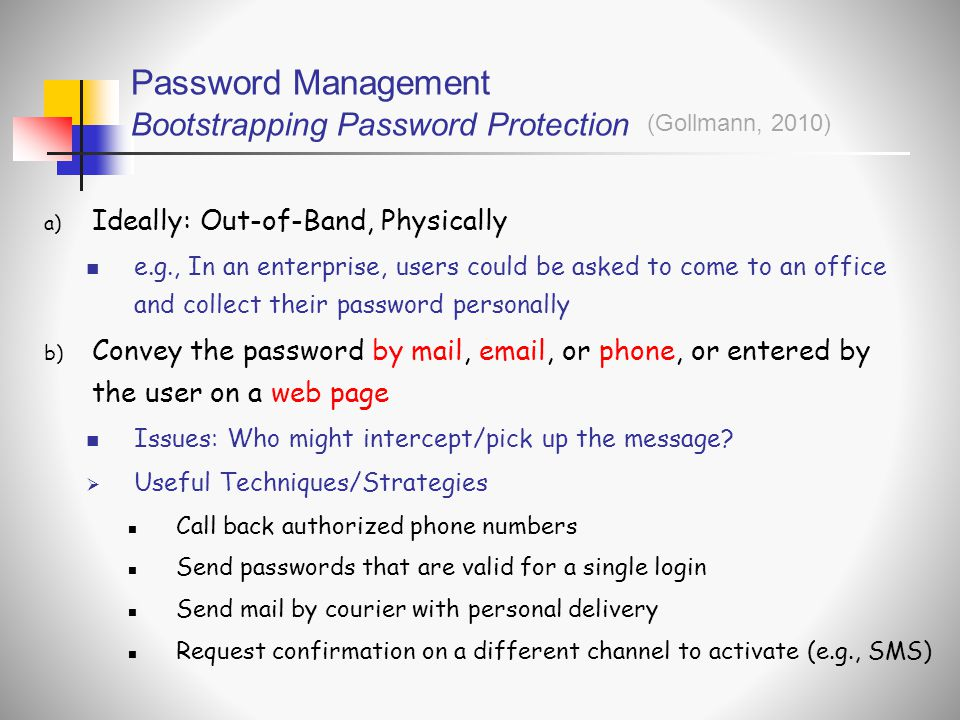 Password Management Bootstrapping Password Protection a) Ideally: Out-of-Band, Physically  e.g., In an enterprise, users could be asked to come to an office and collect their password personally b) Convey the password by mail, email, or phone, or entered by the user on a web page  Issues: Who might intercept/pick up the message.