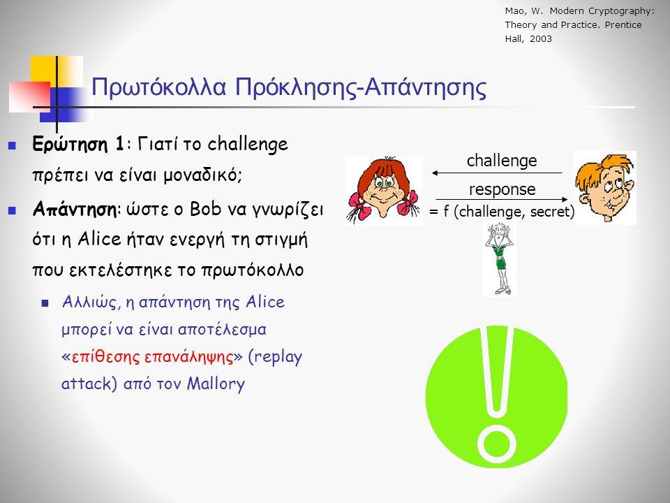 Πρωτόκολλα Πρόκλησης-Απάντησης challenge response = f (challenge, secret)  Ερώτηση 1: Γιατί το challenge πρέπει να είναι μοναδικό;  Απάντηση: ώστε ο Bob να γνωρίζει ότι η Alice ήταν ενεργή τη στιγμή που εκτελέστηκε το πρωτόκολλο  Αλλιώς, η απάντηση της Alice μπορεί να είναι αποτέλεσμα «επίθεσης επανάληψης» (replay attack) από τον Mallory Mao, W.