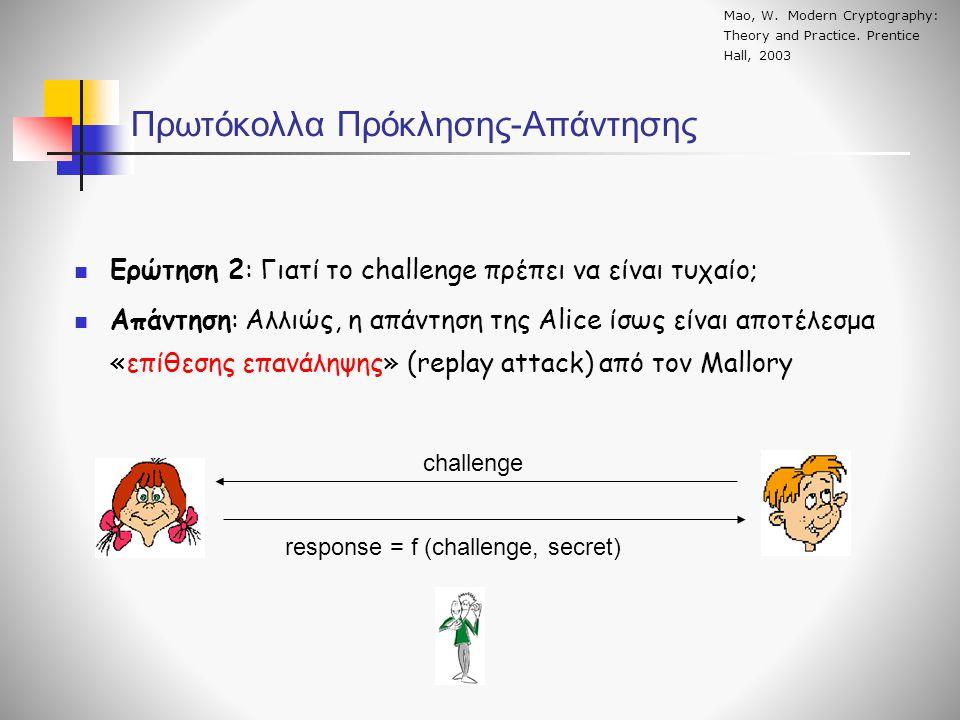  Ερώτηση 2: Γιατί το challenge πρέπει να είναι τυχαίο;  Απάντηση: Αλλιώς, η απάντηση της Alice ίσως είναι αποτέλεσμα «επίθεσης επανάληψης» (replay attack) από τον Mallory Πρωτόκολλα Πρόκλησης-Απάντησης challenge response = f (challenge, secret) Mao, W.