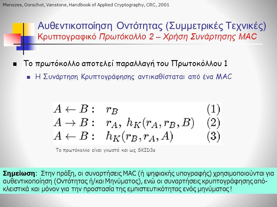 Αυθεντικοποίηση Οντότητας (Συμμετρικές Τεχνικές) Κρυπτογραφικό Πρωτόκολλο 2 – Χρήση Συνάρτησης MAC  Το πρωτόκολλο αποτελεί παραλλαγή του Πρωτοκόλλου 1  Η Συνάρτηση Κρυπτογράφησης αντικαθίσταται από ένα MAC Το πρωτόκολλο είναι γνωστό και ως SKID3s Menezes, Oorschot, Vanstone, Handbook of Applied Cryptography, CRC, 2001 Σημείωση: Στην πράξη, οι συναρτήσεις MAC (ή ψηφιακής υπογραφής) χρησιμοποιούνται για αυθεντικοποίηση (Οντότητας ή/και Μηνύματος), ενώ οι συναρτήσεις κρυπτογράφησης από- κλειστικά και μόνον για την προστασία της εμπιστευτικότητας ενός μηνύματος !