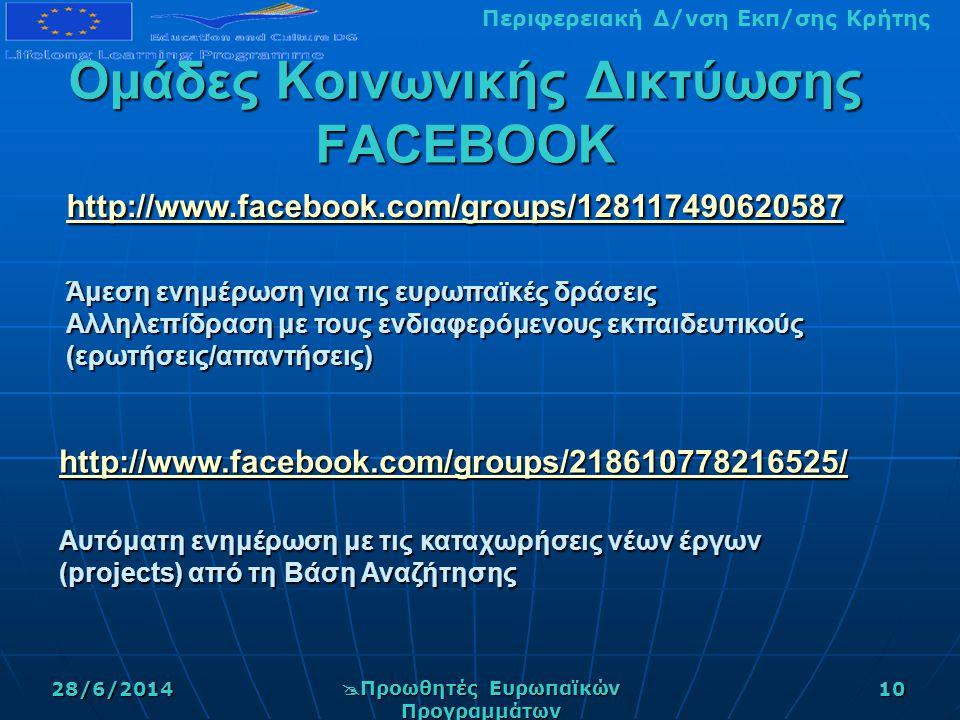 Περιφερειακή Δ/νση Εκπ/σης Κρήτης28/6/2014  Προωθητές Ευρωπαϊκών Προγραμμάτων 10 Ομάδες Κοινωνικής Δικτύωσης FACEBOOK http://www.facebook.com/groups/128117490620587 http://www.facebook.com/groups/128117490620587 Άμεση ενημέρωση για τις ευρωπαϊκές δράσεις Αλληλεπίδραση με τους ενδιαφερόμενους εκπαιδευτικούς (ερωτήσεις/απαντήσεις) http://www.facebook.com/groups/128117490620587 http://www.facebook.com/groups/218610778216525/ Αυτόματη ενημέρωση με τις καταχωρήσεις νέων έργων (projects) από τη Βάση Αναζήτησης