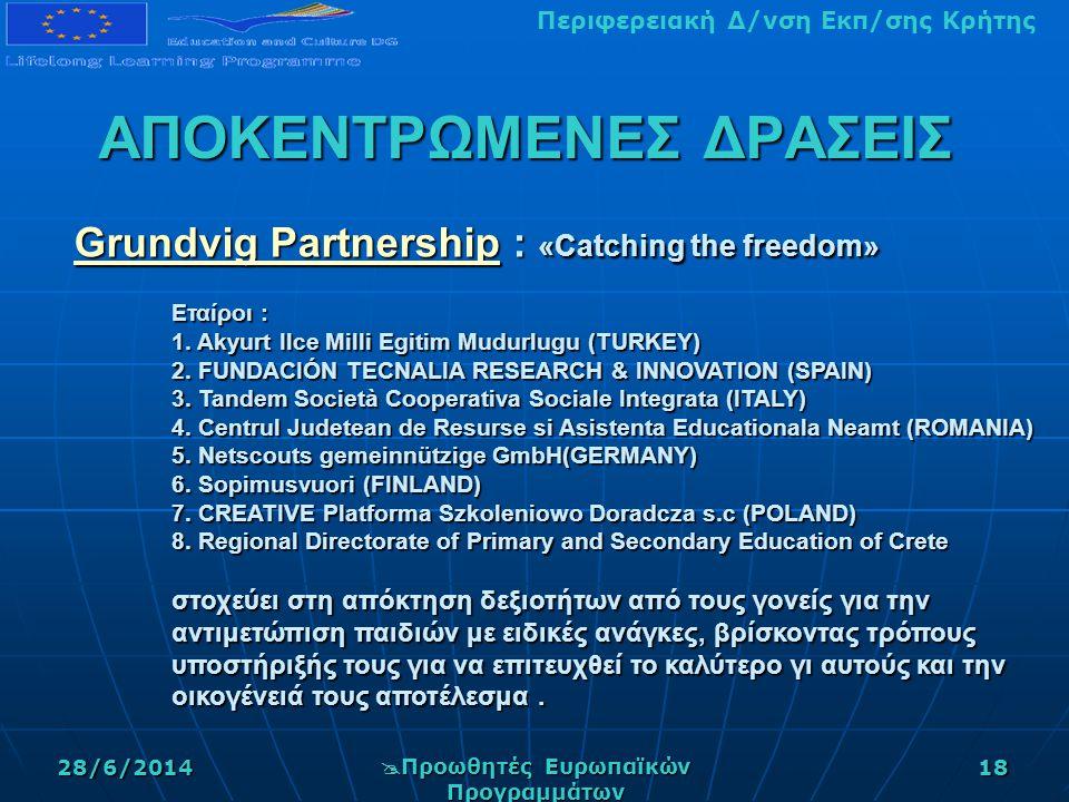 Περιφερειακή Δ/νση Εκπ/σης Κρήτης28/6/2014  Προωθητές Ευρωπαϊκών Προγραμμάτων 18 ΑΠΟΚΕΝΤΡΩΜΕΝΕΣ ΔΡΑΣΕΙΣ Grundvig PartnershipGrundvig Partnership : «Catching the freedom» Εταίροι : 1.