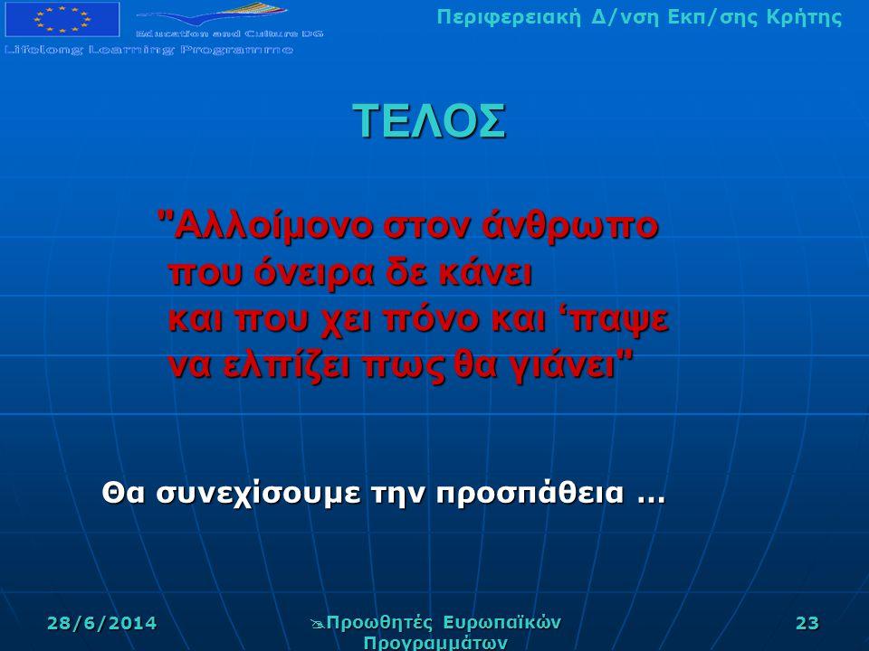 Περιφερειακή Δ/νση Εκπ/σης Κρήτης 28/6/2014  Προωθητές Ευρωπαϊκών Προγραμμάτων 23 ΤΕΛΟΣ Αλλοίμονο στον άνθρωπο που όνειρα δε κάνει που όνειρα δε κάνει και που χει πόνο και 'παψε και που χει πόνο και 'παψε να ελπίζει πως θα γιάνει να ελπίζει πως θα γιάνει Θα συνεχίσουμε την προσπάθεια …