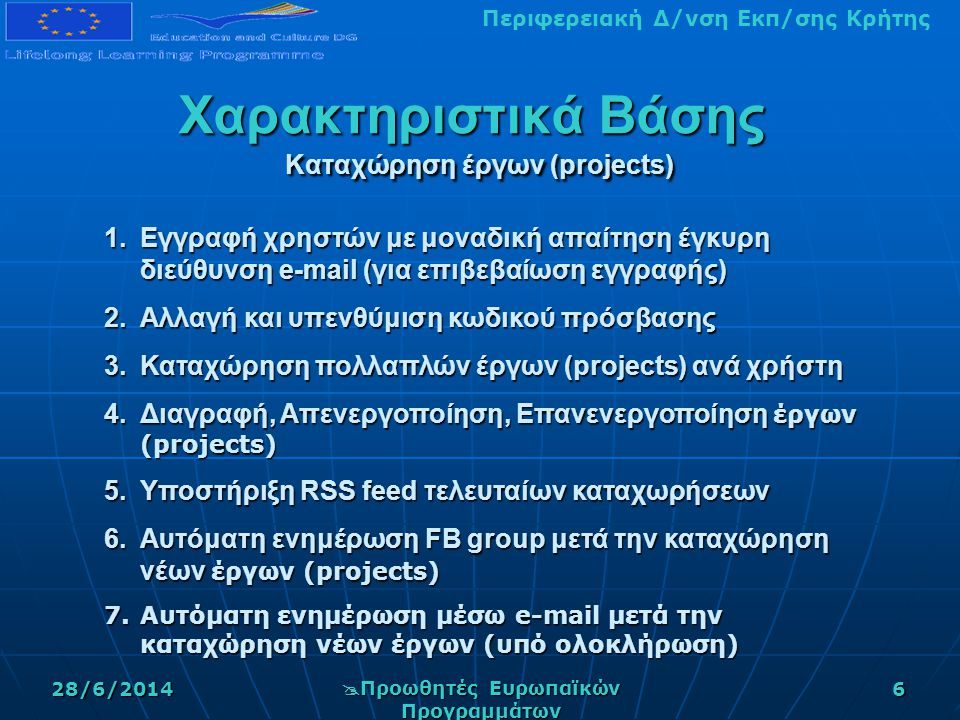 Περιφερειακή Δ/νση Εκπ/σης Κρήτης28/6/2014  Προωθητές Ευρωπαϊκών Προγραμμάτων 6 Χαρακτηριστικά Βάσης Καταχώρηση έργων (projects) 1.Εγγραφή χρηστών με μοναδική απαίτηση έγκυρη διεύθυνση e-mail (για επιβεβαίωση εγγραφής) 2.Αλλαγή και υπενθύμιση κωδικού πρόσβασης 3.Καταχώρηση πολλαπλών έργων (projects) ανά χρήστη 4.Διαγραφή, Απενεργοποίηση, Επανενεργοποίηση έργων (projects) 5.Υποστήριξη RSS feed τελευταίων καταχωρήσεων 6.Αυτόματη ενημέρωση FB group μετά την καταχώρηση νέων έργων (projects) 7.Αυτόματη ενημέρωση μέσω e-mail μετά την καταχώρηση νέων έργων (υπό ολοκλήρωση)