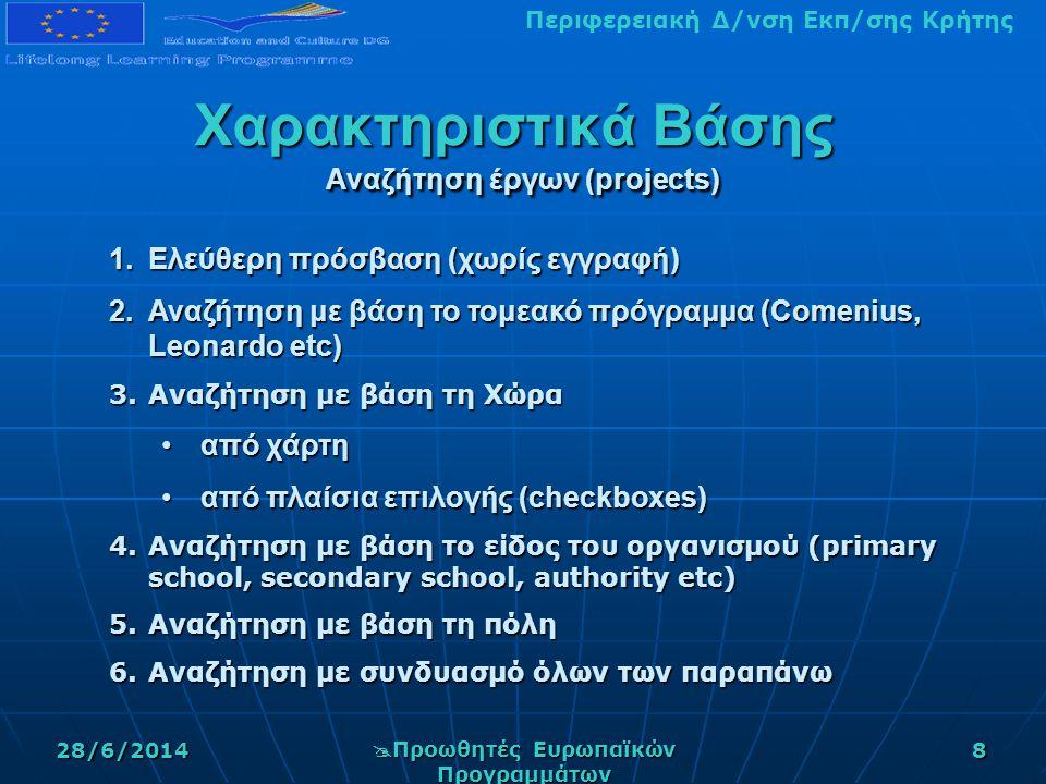 Περιφερειακή Δ/νση Εκπ/σης Κρήτης28/6/2014  Προωθητές Ευρωπαϊκών Προγραμμάτων 8 Χαρακτηριστικά Βάσης Αναζήτηση έργων (projects) 1.Ελεύθερη πρόσβαση (χωρίς εγγραφή) 2.Αναζήτηση με βάση το τομεακό πρόγραμμα (Comenius, Leonardo etc) 3.Αναζήτηση με βάση τη Χώρα •από χάρτη •από πλαίσια επιλογής (checkboxes) 4.Αναζήτηση με βάση το είδος του οργανισμού (primary school, secondary school, authority etc) 5.Αναζήτηση με βάση τη πόλη 6.Αναζήτηση με συνδυασμό όλων των παραπάνω