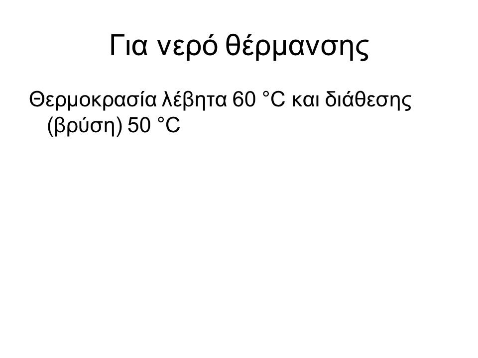Για νερό θέρμανσης Θερμοκρασία λέβητα 60 °C και διάθεσης (βρύση) 50 °C
