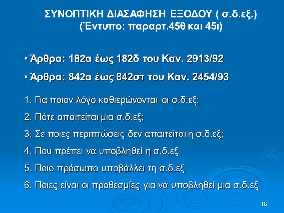 18 ΣΥΝΟΠΤΙΚΗ ΔΙΑΣΑΦΗΣΗ ΕΞΟΔΟΥ ( σ.δ.εξ.) (Έντυπο: παραρτ.45θ και 45ι) • Άρθρα: 182α έως 182δ του Καν. 2913/92 • Άρθρα: 842α έως 842στ του Καν. 2454/93